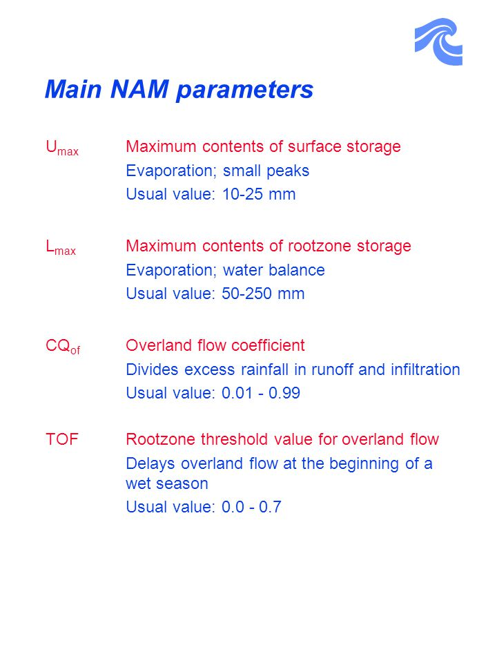 Main NAM parameters U max Maximum contents of surface storage Evaporation; small peaks Usual value: 10-25 mm L max Maximum contents of rootzone storage Evaporation; water balance Usual value: 50-250 mm CQ of Overland flow coefficient Divides excess rainfall in runoff and infiltration Usual value: 0.01 - 0.99 TOF Rootzone threshold value for overland flow Delays overland flow at the beginning of a wet season Usual value: 0.0 - 0.7
