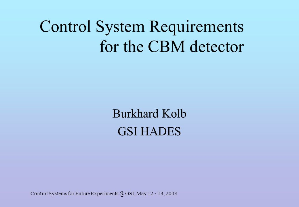 Control Systems for Future Experiments @ GSI, May 12 - 13, 2003 Control System Requirements for the CBM detector Burkhard Kolb GSI HADES