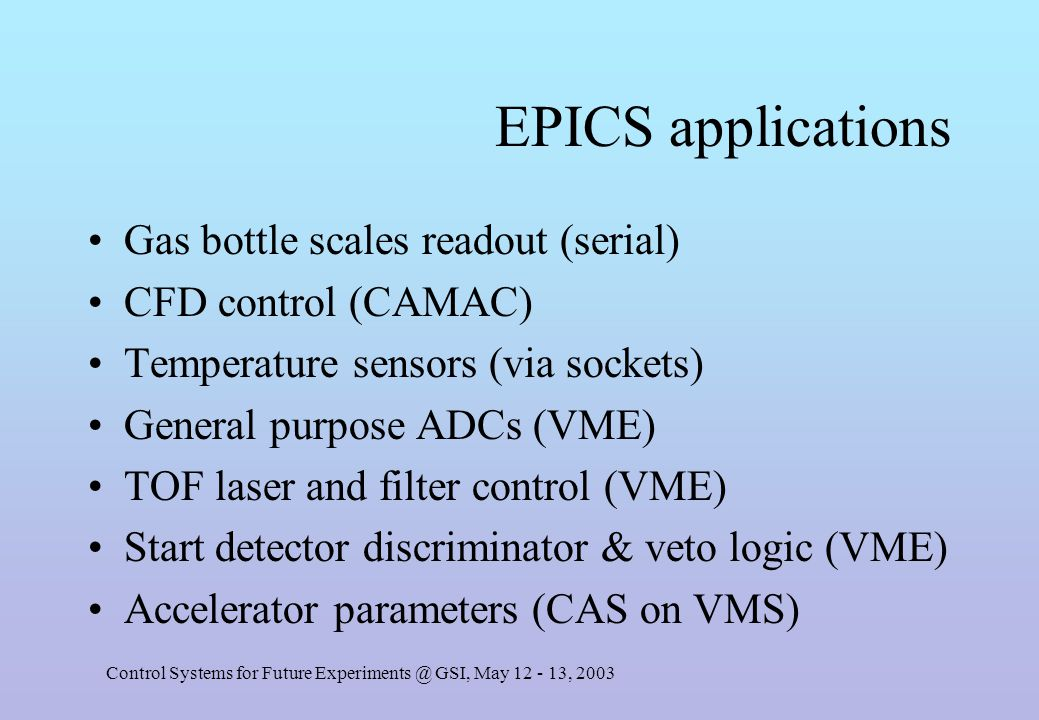 Control Systems for Future Experiments @ GSI, May 12 - 13, 2003 EPICS applications Gas bottle scales readout (serial) CFD control (CAMAC) Temperature sensors (via sockets) General purpose ADCs (VME) TOF laser and filter control (VME) Start detector discriminator & veto logic (VME) Accelerator parameters (CAS on VMS)
