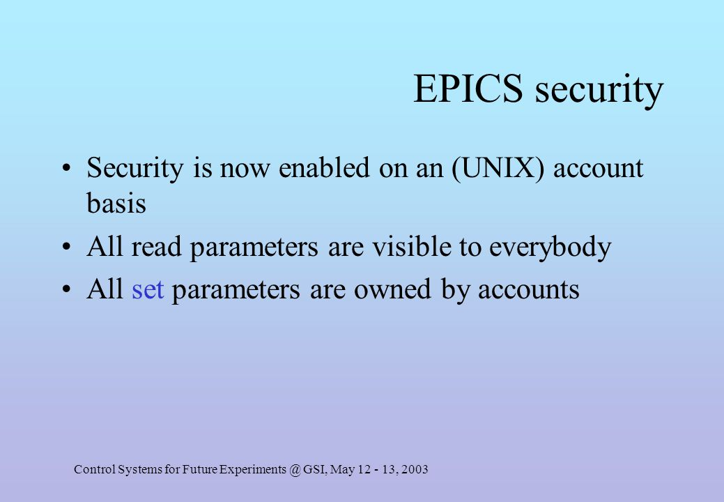 Control Systems for Future Experiments @ GSI, May 12 - 13, 2003 EPICS security Security is now enabled on an (UNIX) account basis All read parameters are visible to everybody All set parameters are owned by accounts