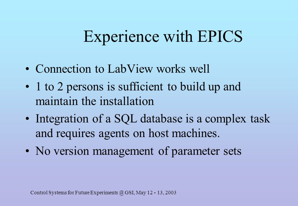 Control Systems for Future Experiments @ GSI, May 12 - 13, 2003 Experience with EPICS Connection to LabView works well 1 to 2 persons is sufficient to build up and maintain the installation Integration of a SQL database is a complex task and requires agents on host machines.