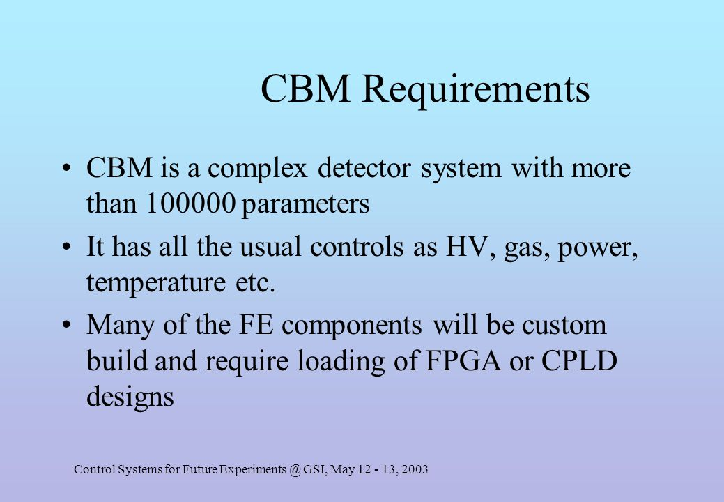 Control Systems for Future Experiments @ GSI, May 12 - 13, 2003 CBM Requirements CBM is a complex detector system with more than 100000 parameters It has all the usual controls as HV, gas, power, temperature etc.