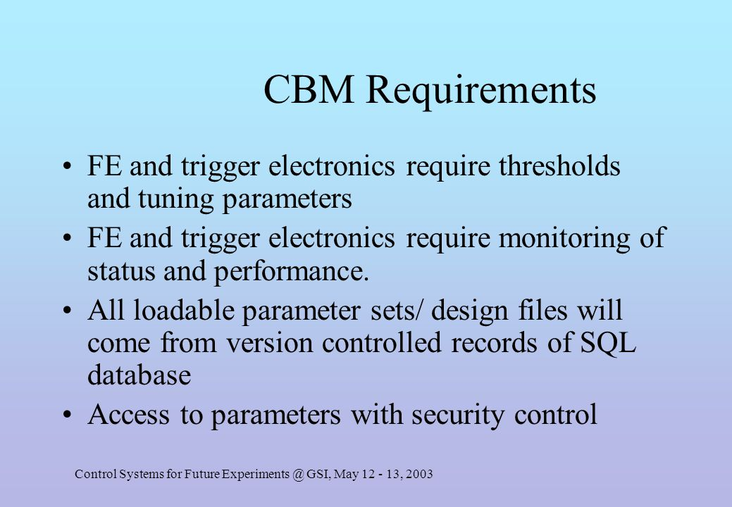 Control Systems for Future Experiments @ GSI, May 12 - 13, 2003 CBM Requirements FE and trigger electronics require thresholds and tuning parameters FE and trigger electronics require monitoring of status and performance.