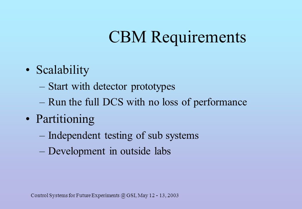 Control Systems for Future Experiments @ GSI, May 12 - 13, 2003 CBM Requirements Scalability –Start with detector prototypes –Run the full DCS with no loss of performance Partitioning –Independent testing of sub systems –Development in outside labs