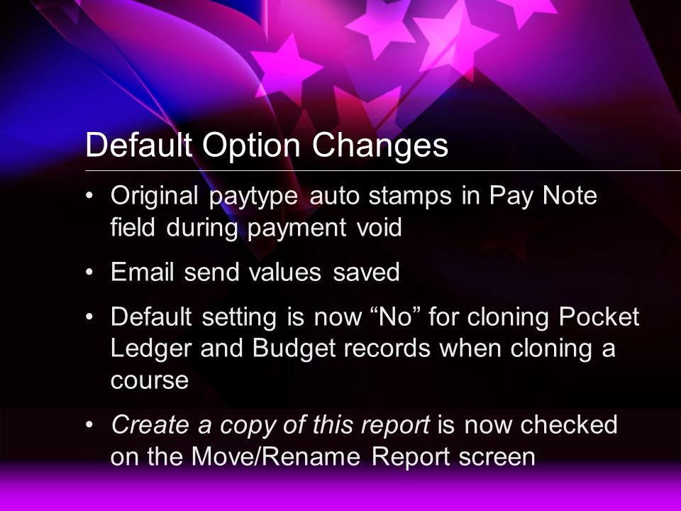 Default Option Changes Original paytype auto stamps in Pay Note field during payment void Email send values saved Default setting is now No for cloning Pocket Ledger and Budget records when cloning a course Create a copy of this report is now checked on the Move/Rename Report screen