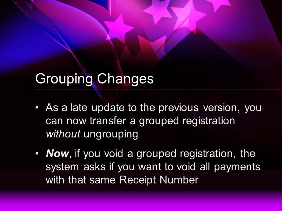 Grouping Changes As a late update to the previous version, you can now transfer a grouped registration without ungrouping Now, if you void a grouped registration, the system asks if you want to void all payments with that same Receipt Number