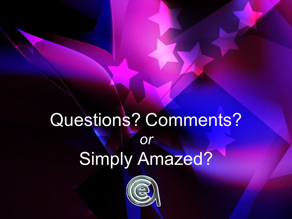 Questions? Comments? or Simply Amazed?