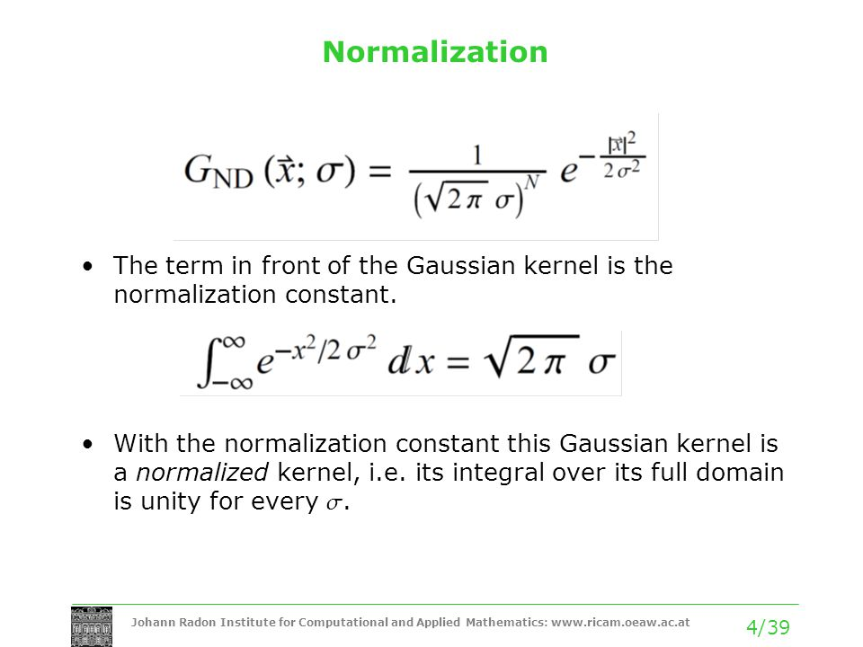 Johann Radon Institute for Computational and Applied Mathematics: www.ricam.oeaw.ac.at 4/39 Normalization The term in front of the Gaussian kernel is