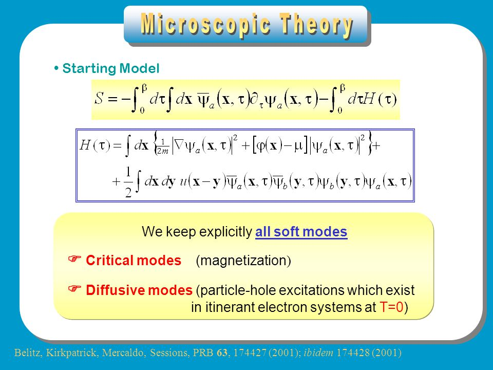 Starting Model We keep explicitly all soft modes  Critical modes (magnetization )  Diffusive modes (particle-hole excitations which exist in itinerant electron systems at T=0) Belitz, Kirkpatrick, Mercaldo, Sessions, PRB 63, 174427 (2001); ibidem 174428 (2001)