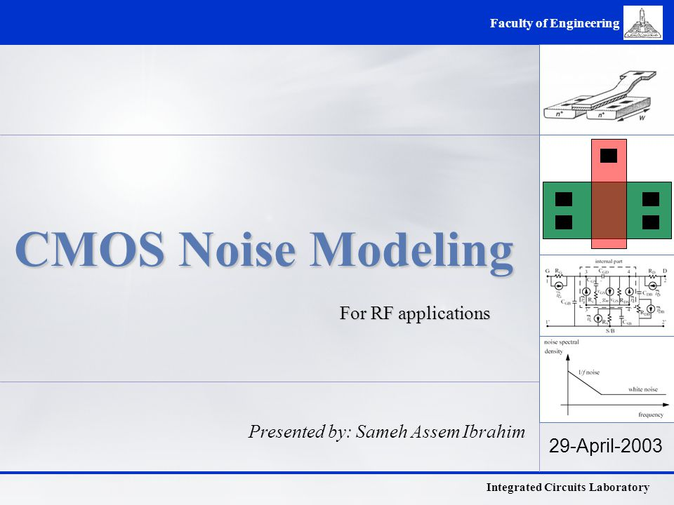 Integrated Circuits Laboratory Faculty of Engineering 29-April-2003 CMOS Noise Modeling For RF applications Presented by: Sameh Assem Ibrahim