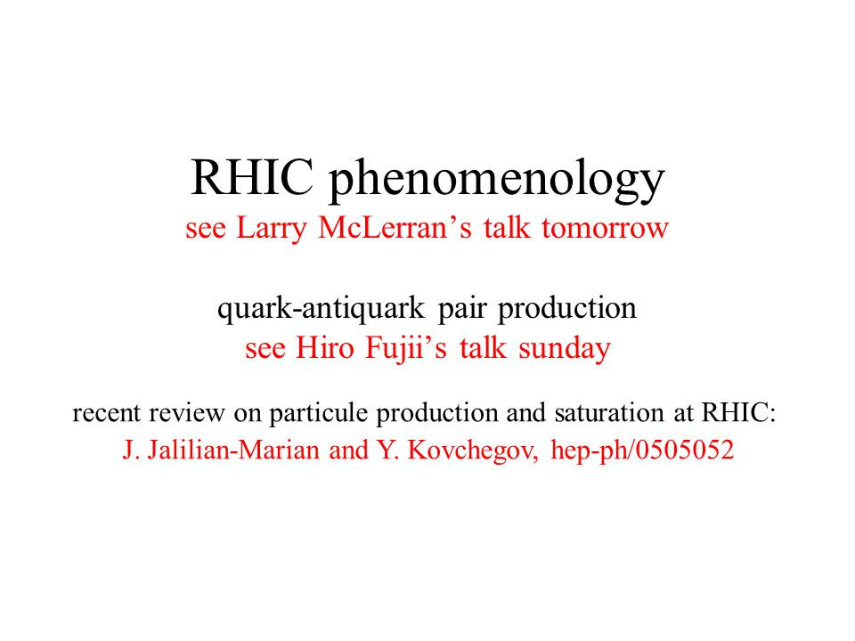 RHIC phenomenology see Larry McLerran's talk tomorrow quark-antiquark pair production see Hiro Fujii's talk sunday recent review on particule production and saturation at RHIC: J.