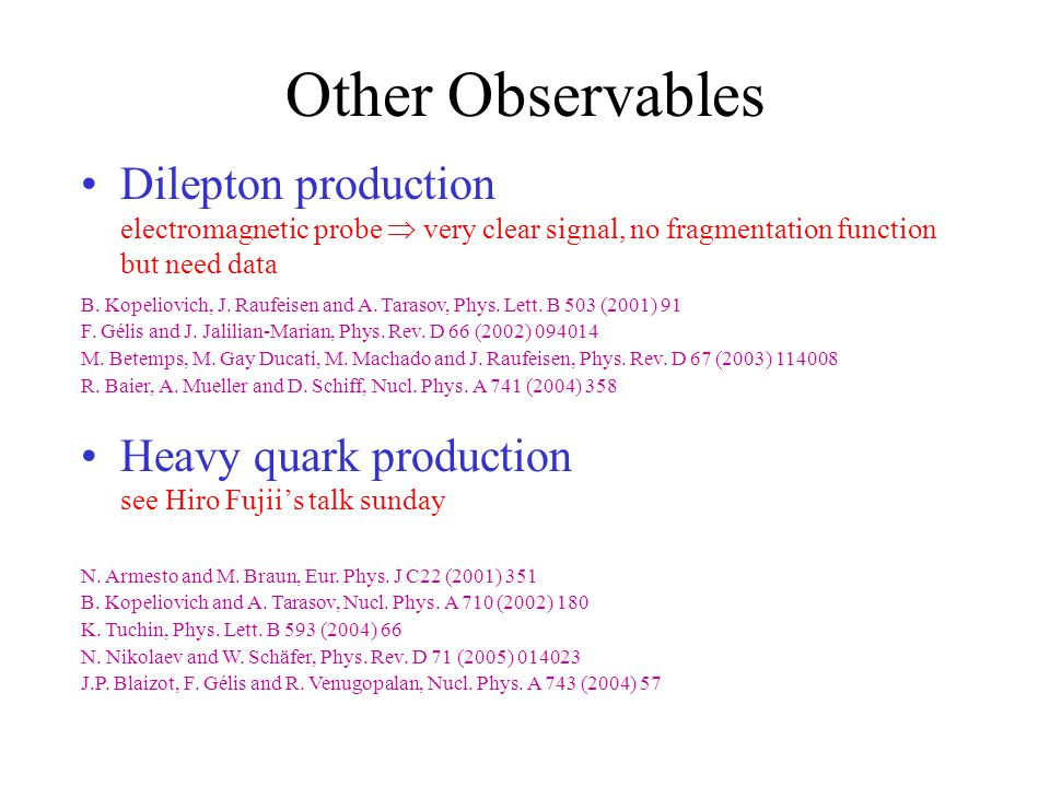 Other Observables Dilepton production electromagnetic probe  very clear signal, no fragmentation function but need data Heavy quark production see Hiro Fujii's talk sunday N.