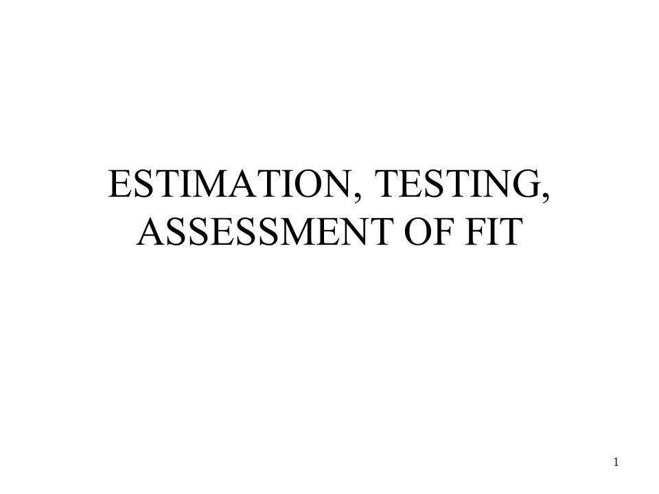 1 ESTIMATION, TESTING, ASSESSMENT OF FIT
