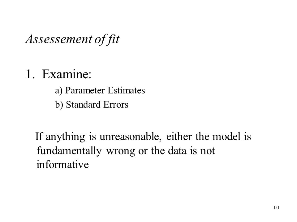 10 1. Examine: a) Parameter Estimates b) Standard Errors If anything is unreasonable, either the model is fundamentally wrong or the data is not infor