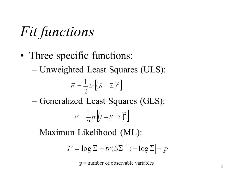 8 Fit functions Three specific functions: –Unweighted Least Squares (ULS): –Generalized Least Squares (GLS): –Maximun Likelihood (ML): p = number of o