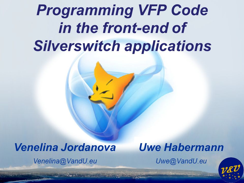 Uwe Habermann Uwe@VandU.eu Venelina Jordanova Venelina@VandU.eu Programming VFP Code in the front-end of Silverswitch applications
