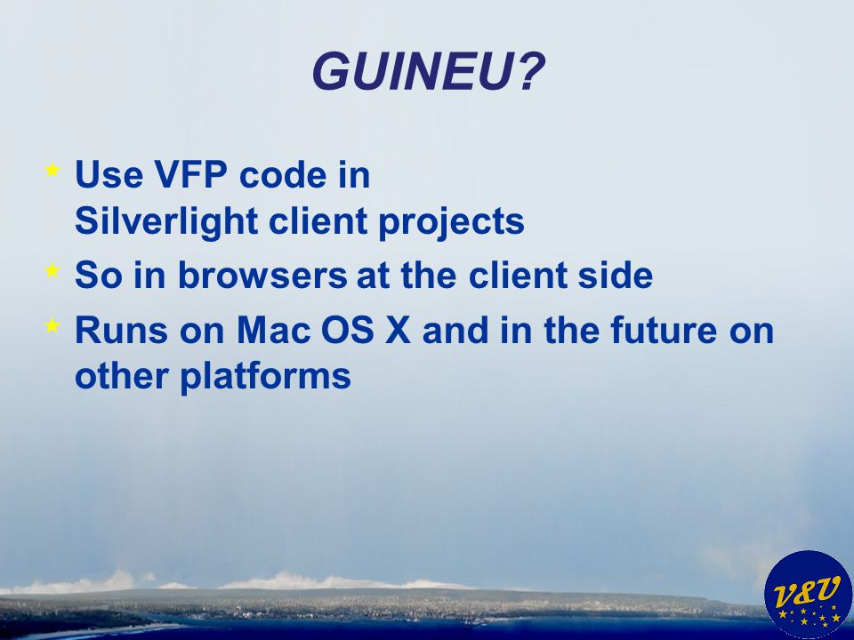 GUINEU? * Use VFP code in Silverlight client projects * So in browsers at the client side * Runs on Mac OS X and in the future on other platforms