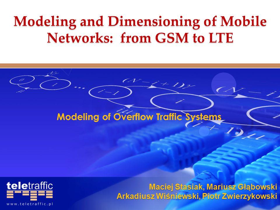Maciej Stasiak, Mariusz Głąbowski Arkadiusz Wiśniewski, Piotr Zwierzykowski Modeling of Overflow Traffic Systems Modeling and Dimensioning of Mobile Networks: from GSM to LTE