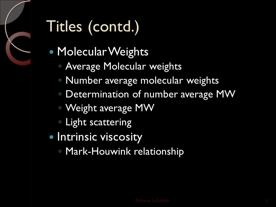 Titles (contd.) Molecular Weights ◦ Average Molecular weights ◦ Number average molecular weights ◦ Determination of number average MW ◦ Weight average MW ◦ Light scattering Intrinsic viscosity ◦ Mark-Houwink relationship Polymer Solubility3