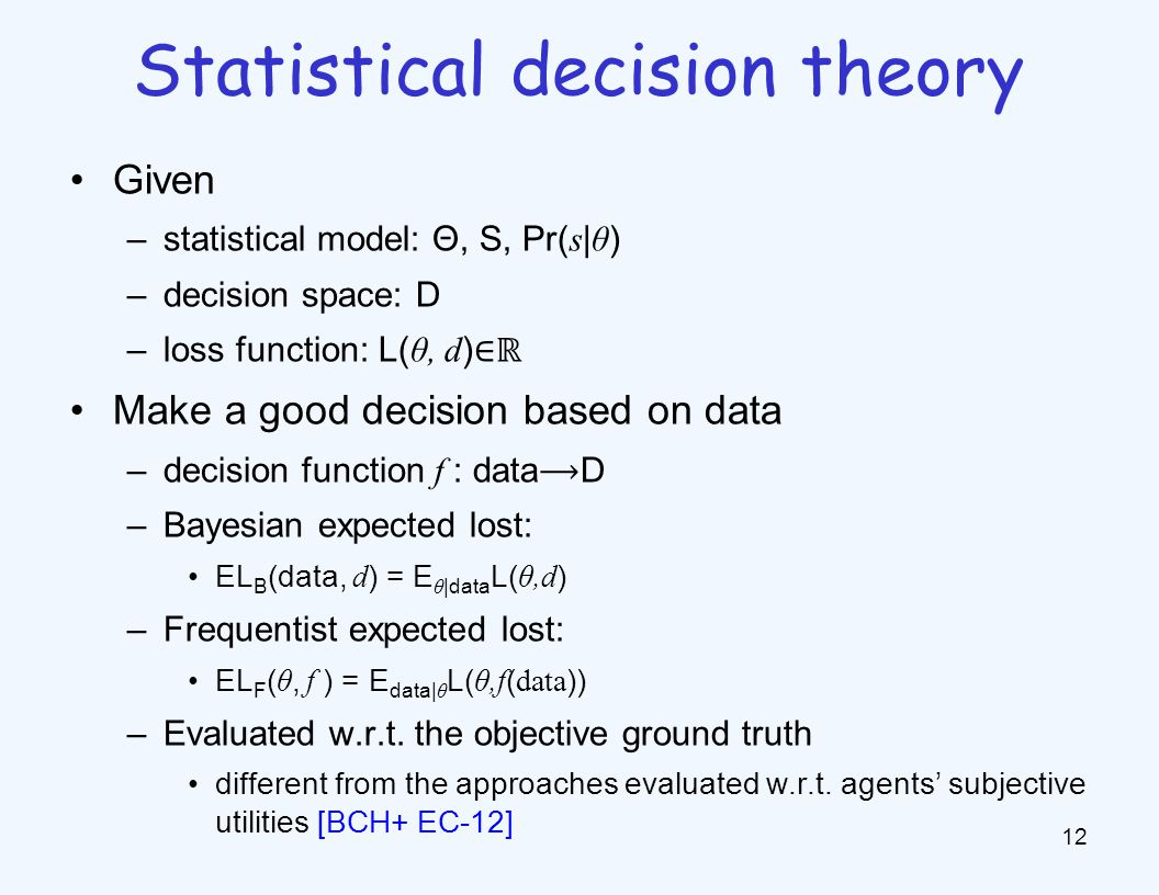Given –statistical model: Θ, S, Pr( s | θ ) –decision space: D –loss function: L( θ, d ) ∈ℝ Make a good decision based on data –decision function f : dataD –Bayesian expected lost: EL B (data, d ) = E θ |data L( θ,d ) –Frequentist expected lost: EL F ( θ, f ) = E data| θ L( θ,f ( data )) –Evaluated w.r.t.