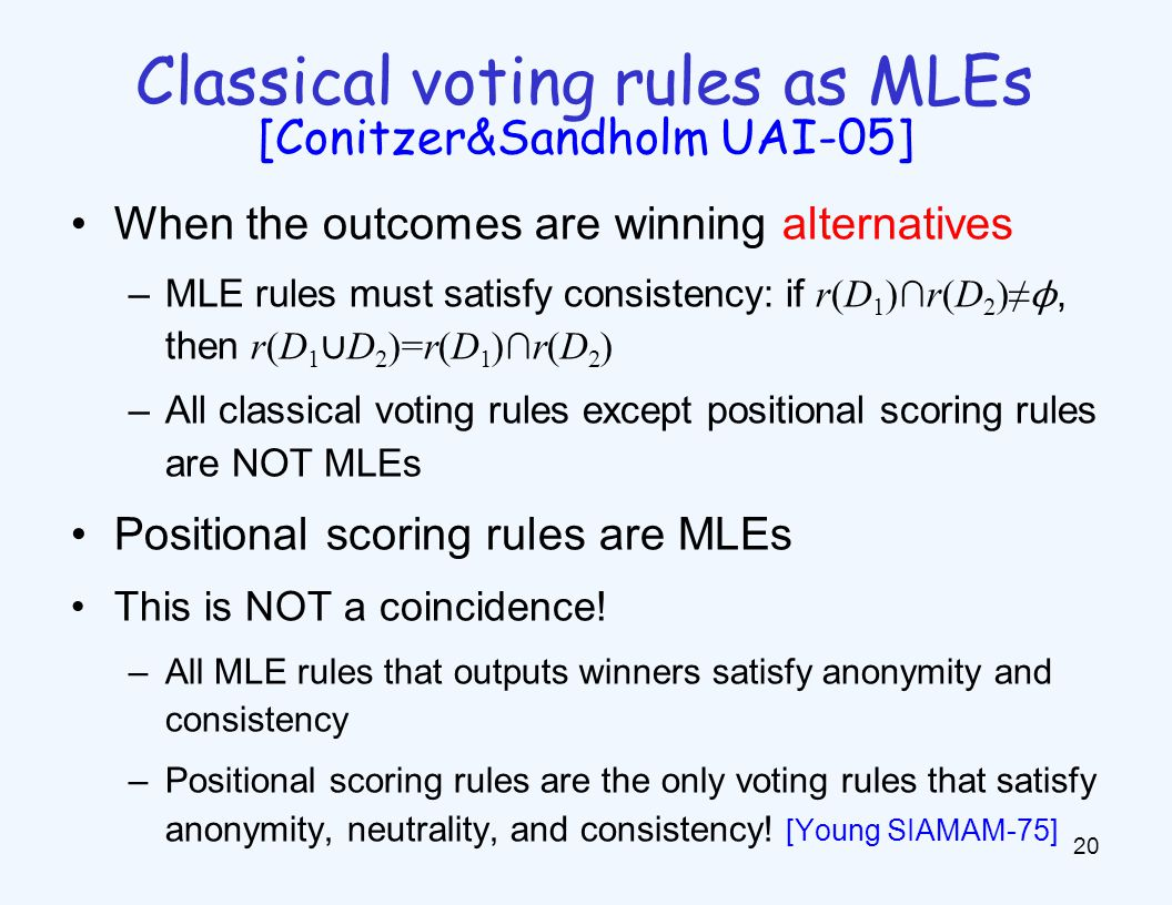 When the outcomes are winning alternatives –MLE rules must satisfy consistency: if r(D 1 )∩r(D 2 )≠ ϕ, then r(D 1 ∪ D 2 )=r(D 1 )∩r(D 2 ) –All classical voting rules except positional scoring rules are NOT MLEs Positional scoring rules are MLEs This is NOT a coincidence.