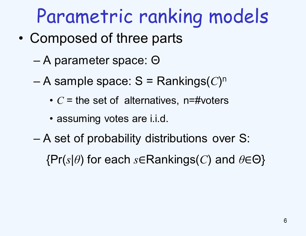 Composed of three parts –A parameter space: Θ –A sample space: S = Rankings( C ) n C = the set of alternatives, n=#voters assuming votes are i.i.d.