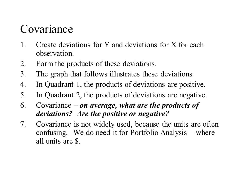 Covariance 1.Create deviations for Y and deviations for X for each observation. 2.Form the products of these deviations. 3.The graph that follows illu