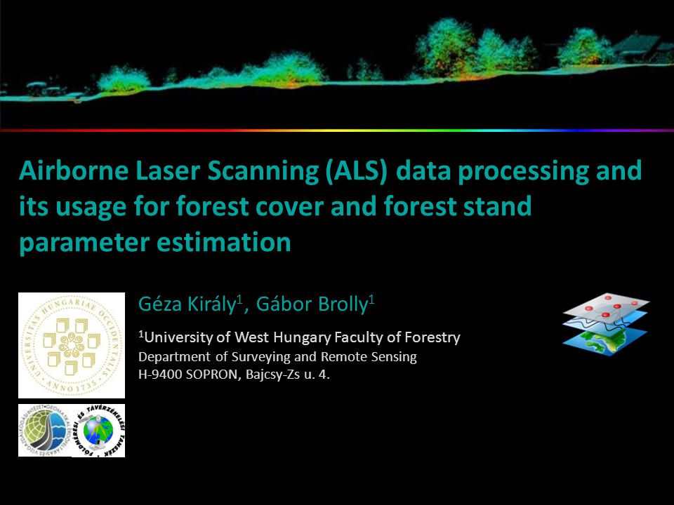 Airborne Laser Scanning (ALS) data processing and its usage for forest cover and forest stand parameter estimation Géza Király 1, Gábor Brolly 1 1 University of West Hungary Faculty of Forestry Department of Surveying and Remote Sensing H-9400 SOPRON, Bajcsy-Zs u.
