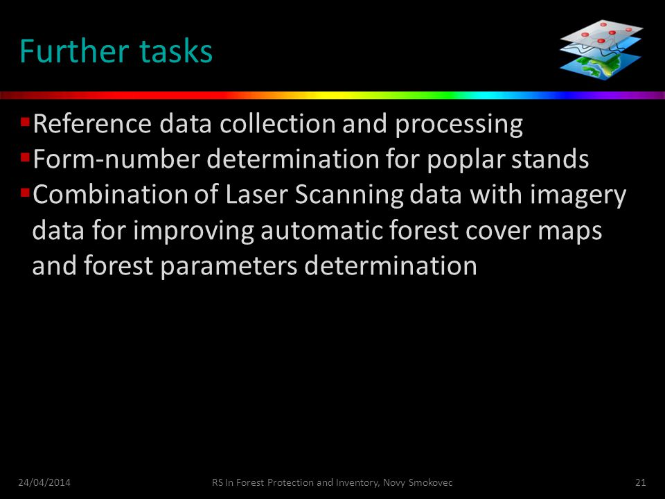 Further tasks  Reference data collection and processing  Form-number determination for poplar stands  Combination of Laser Scanning data with imagery data for improving automatic forest cover maps and forest parameters determination 24/04/2014RS In Forest Protection and Inventory, Novy Smokovec21