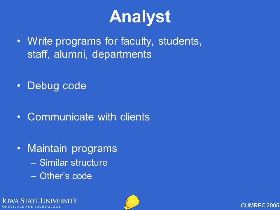 CUMREC 2005 Analyst Write programs for faculty, students, staff, alumni, departments Debug code Communicate with clients Maintain programs –Similar structure –Other's code