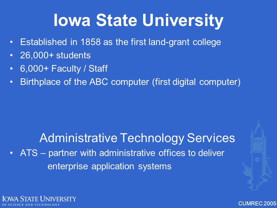 CUMREC 2005 Iowa State University Established in 1858 as the first land-grant college 26,000+ students 6,000+ Faculty / Staff Birthplace of the ABC computer (first digital computer) Administrative Technology Services ATS – partner with administrative offices to deliver enterprise application systems