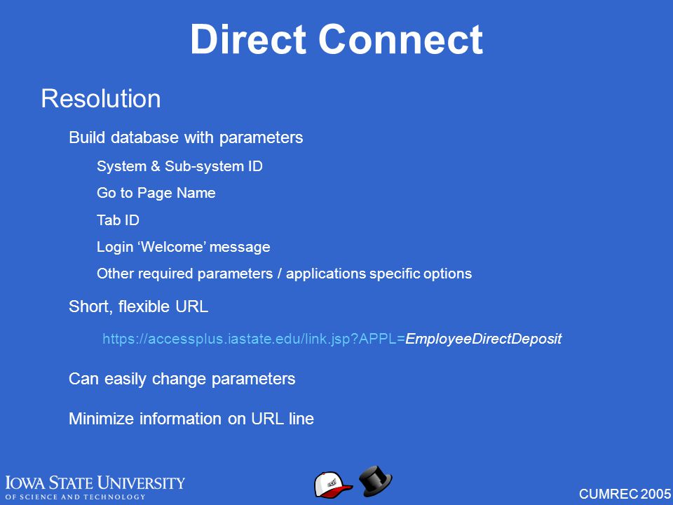 CUMREC 2005 Direct Connect Resolution Build database with parameters System & Sub-system ID Go to Page Name Tab ID Login 'Welcome' message Other required parameters / applications specific options https://accessplus.iastate.edu/link.jsp?APPL=EmployeeDirectDeposit Short, flexible URL Can easily change parameters Minimize information on URL line