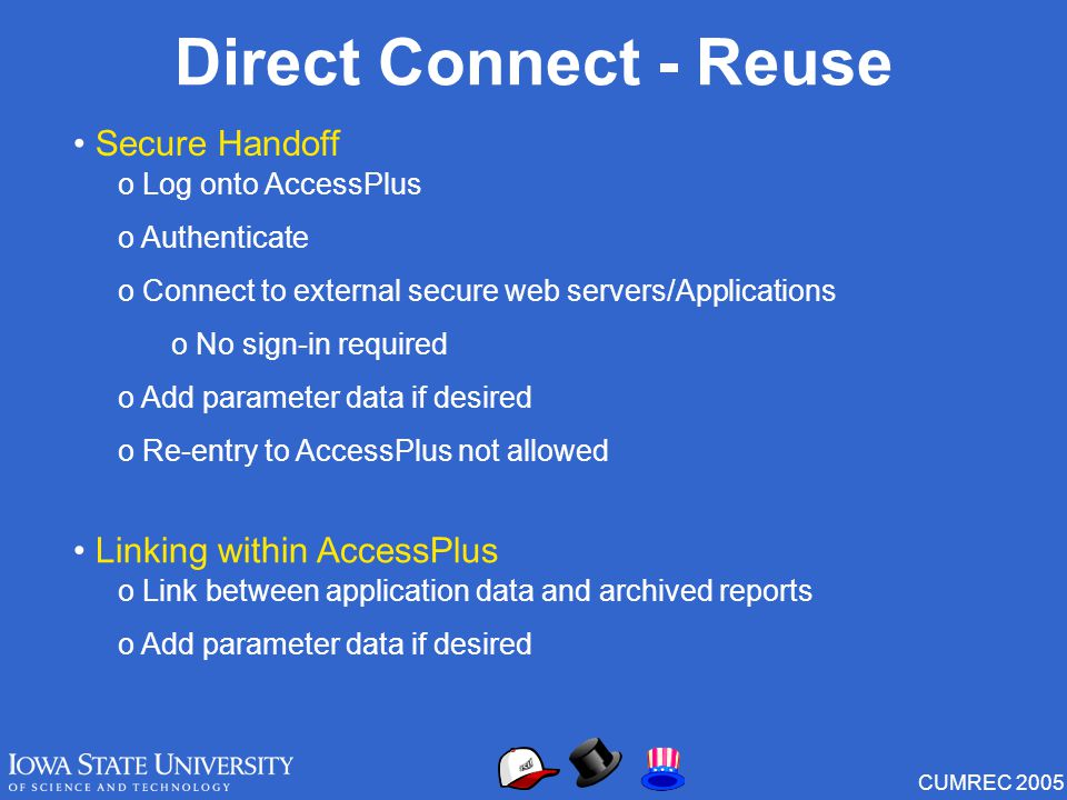 CUMREC 2005 Direct Connect - Reuse Secure Handoff o Log onto AccessPlus o Authenticate o Connect to external secure web servers/Applications o No sign-in required o Add parameter data if desired o Re-entry to AccessPlus not allowed Linking within AccessPlus o Link between application data and archived reports o Add parameter data if desired