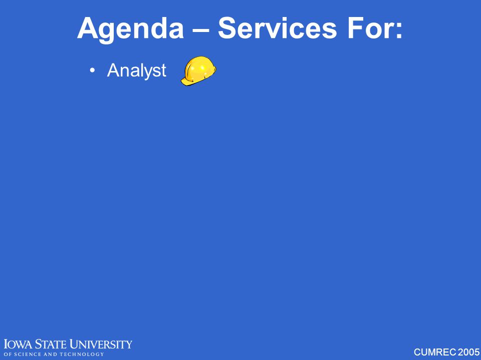 CUMREC 2005 Analyst Student Parent Faculty / Employee Extended beyond clients Agenda – Services For:
