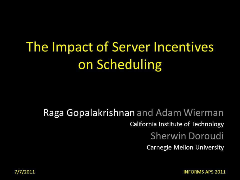 The Impact of Server Incentives on Scheduling Raga Gopalakrishnan and Adam Wierman California Institute of Technology Sherwin Doroudi Carnegie Mellon