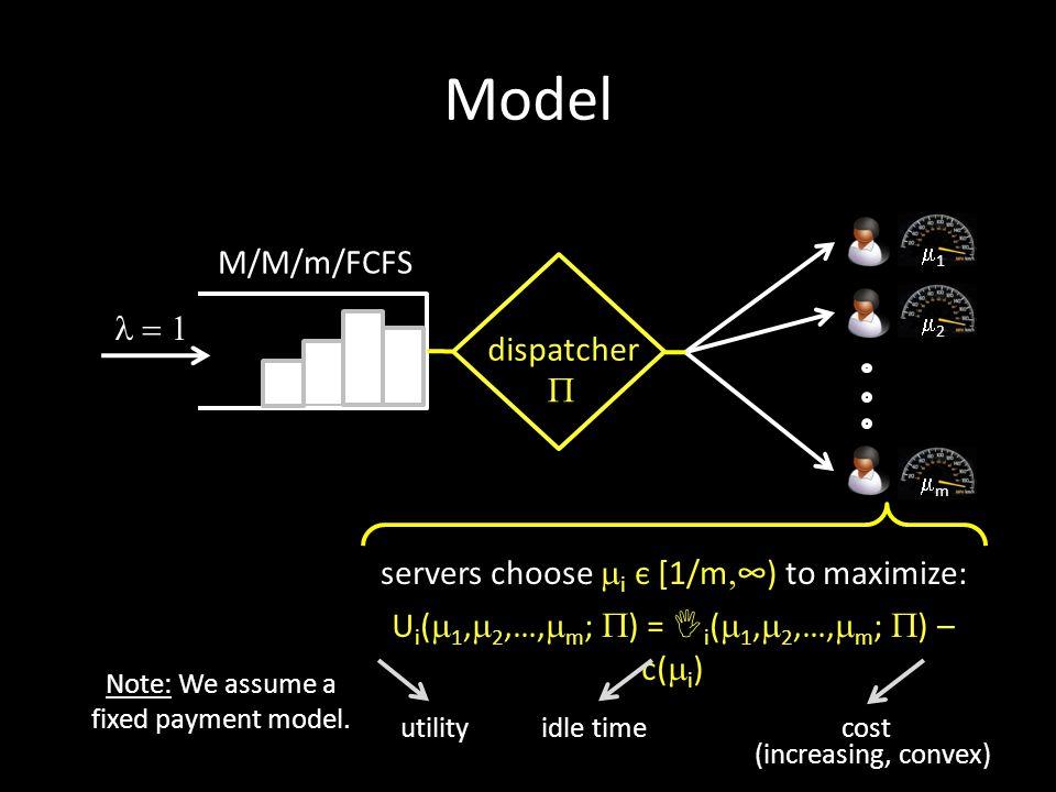 M/M/m/FCFS Model servers choose  i є [1/m  ∞) to maximize: U i (  1,  2,…,  m ;  ) = I i (  1,  2,…,  m ;  ) – c(  i ) utilityidle timecost Note: We assume a fixed payment model.
