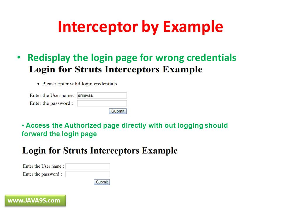 Interceptor by Example Redisplay the login page for wrong credentials www.JAVA9S.com Access the Authorized page directly with out logging should forwa