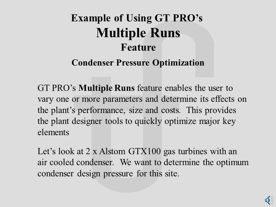GT PRO's Multiple Runs feature enables the user to vary one or more parameters and determine its effects on the plant's performance, size and costs.