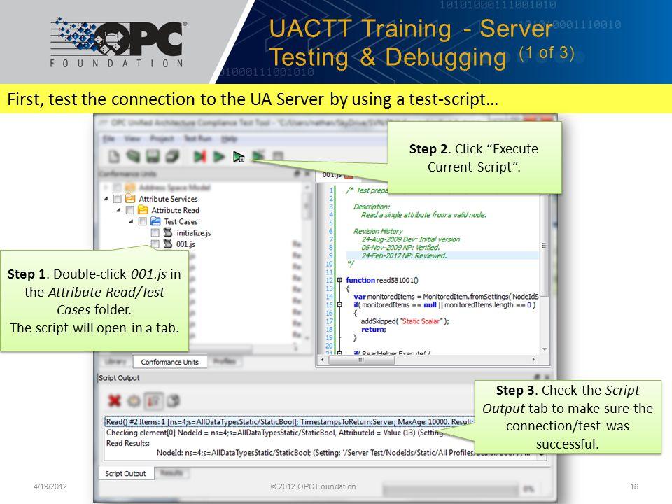 UACTT Training - Server Testing & Debugging (1 of 3) 4/19/2012© 2012 OPC Foundation16 Step 1.