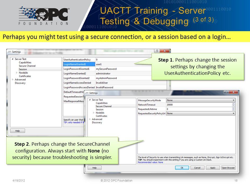 UACTT Training - Server Testing & Debugging (3 of 3) 4/19/2012© 2012 OPC Foundation18 Step 1.