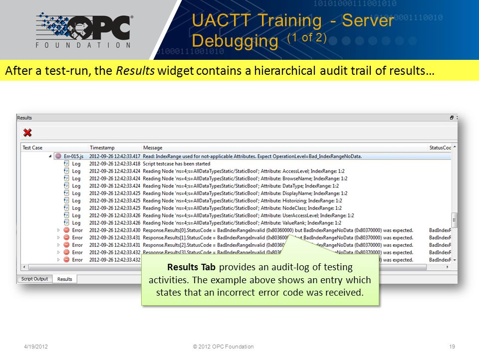 UACTT Training - Server Debugging (1 of 2) 4/19/2012© 2012 OPC Foundation19 Results Tab provides an audit-log of testing activities.