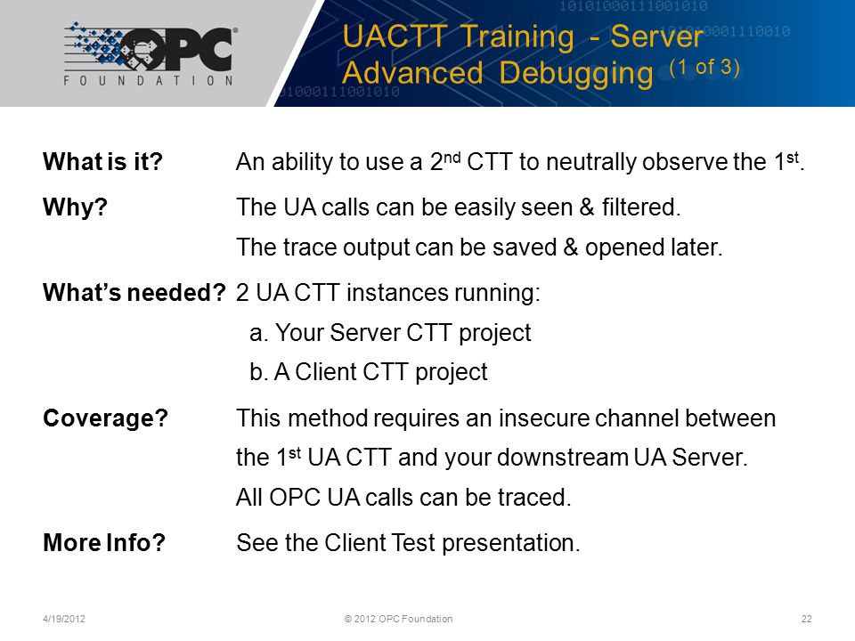UACTT Training - Server Advanced Debugging (1 of 3) 4/19/2012© 2012 OPC Foundation22 What is it?An ability to use a 2 nd CTT to neutrally observe the 1 st.