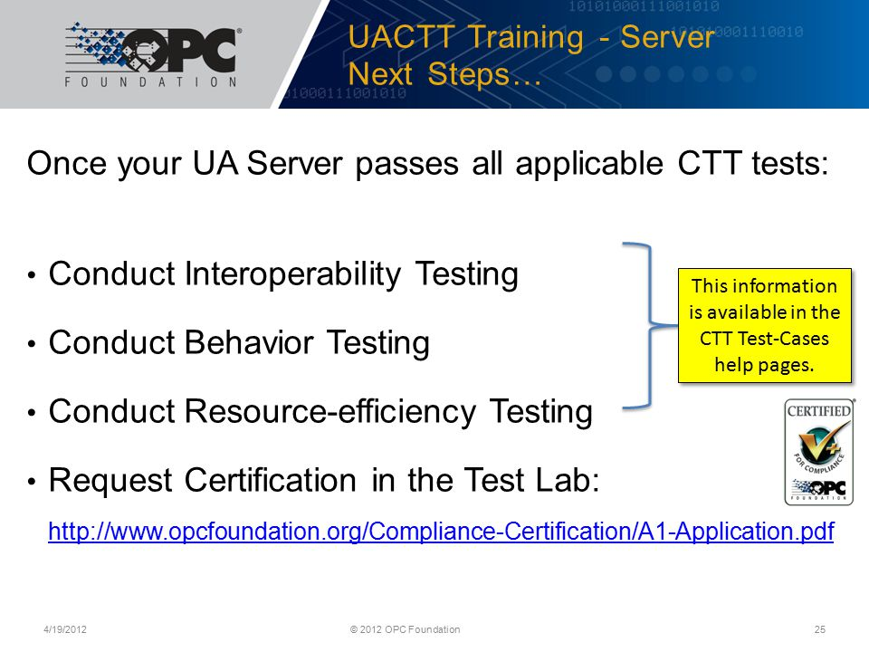 UACTT Training - Server Next Steps… Once your UA Server passes all applicable CTT tests: Conduct Interoperability Testing Conduct Behavior Testing Conduct Resource-efficiency Testing Request Certification in the Test Lab: http://www.opcfoundation.org/Compliance-Certification/A1-Application.pdf http://www.opcfoundation.org/Compliance-Certification/A1-Application.pdf 4/19/2012© 2012 OPC Foundation25 This information is available in the CTT Test-Cases help pages.