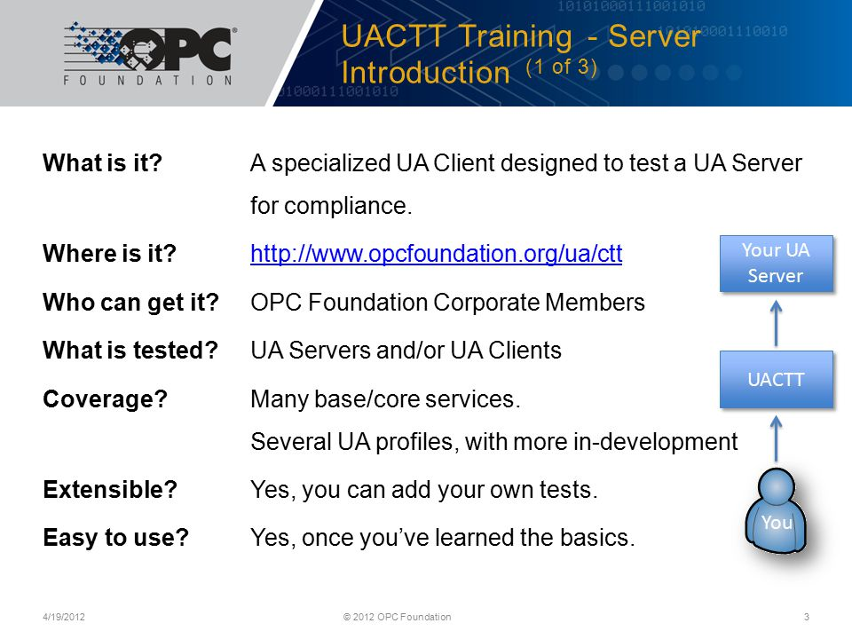 UACTT Training - Server Introduction (1 of 3) What is it?A specialized UA Client designed to test a UA Server for compliance.