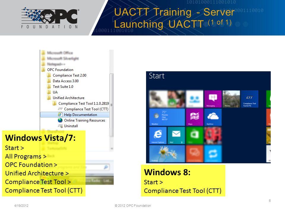 UACTT Training - Server Launching UACTT (1 of 1) 4/19/2012© 2012 OPC Foundation 6 Windows Vista/7: Start > All Programs > OPC Foundation > Unified Architecture > Compliance Test Tool > Compliance Test Tool (CTT) Windows 8: Start > Compliance Test Tool (CTT)