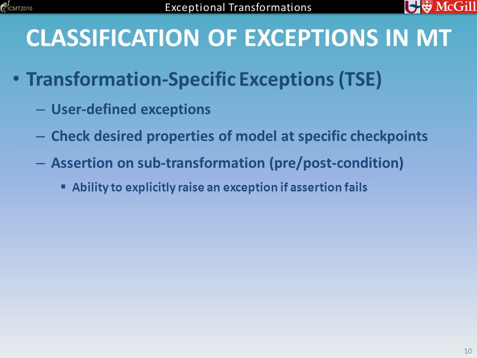 CLASSIFICATION OF EXCEPTIONS IN MT 10 Transformation-Specific Exceptions (TSE) – User-defined exceptions – Check desired properties of model at specific checkpoints – Assertion on sub-transformation (pre/post-condition)  Ability to explicitly raise an exception if assertion fails