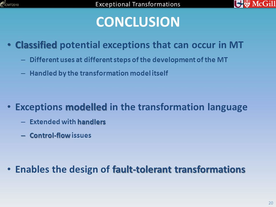 CONCLUSION Classified Classified potential exceptions that can occur in MT – Different uses at different steps of the development of the MT – Handled by the transformation model itself modelled Exceptions modelled in the transformation language handlers – Extended with handlers – Control-flow – Control-flow issues fault-tolerant transformations Enables the design of fault-tolerant transformations 20