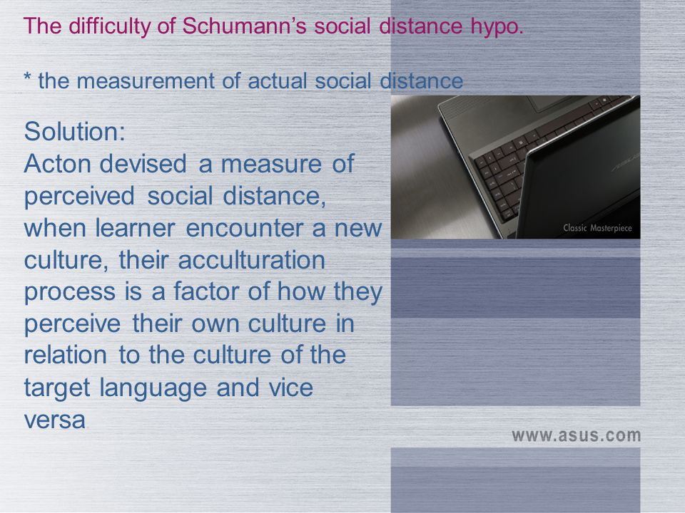 Schumann's hypothesis. The greater the social distance between two cultures, the greater the difficulty the learner will have in learning the second l