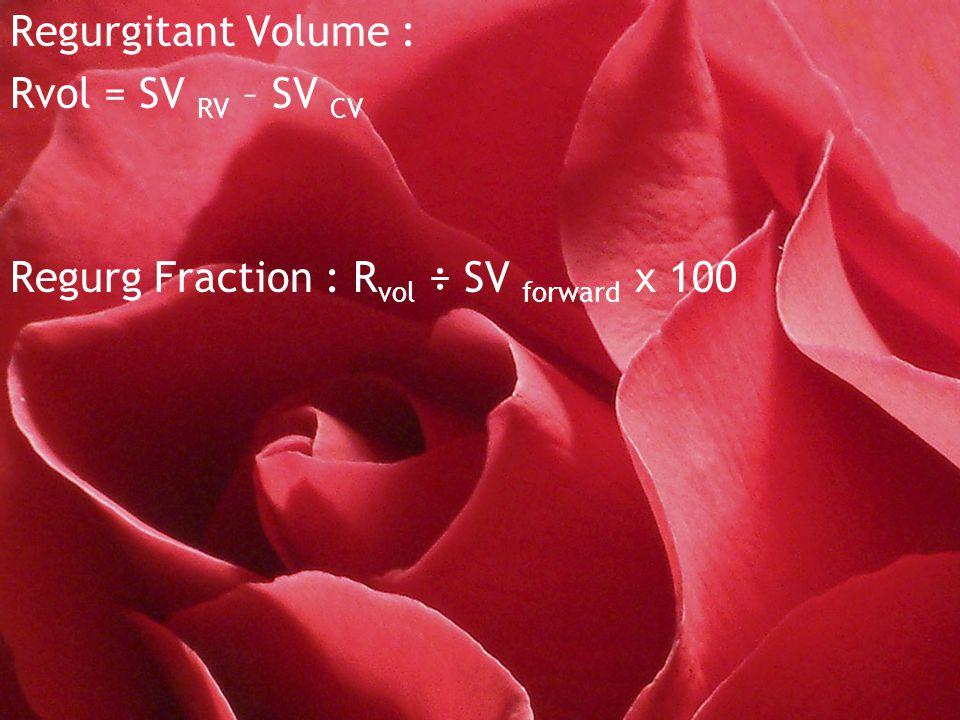 Regurgitant Volume : Rvol = SV RV – SV CV Regurg Fraction : R vol ÷ SV forward x 100