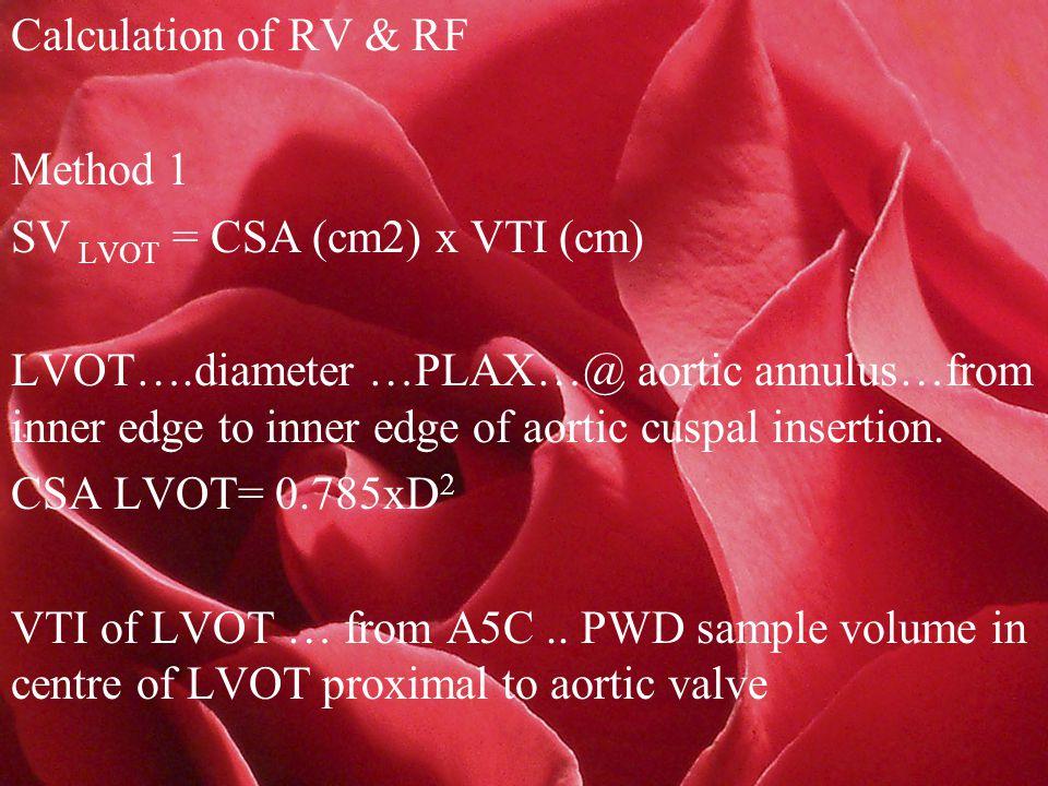 Calculation of RV & RF Method 1 SV LVOT = CSA (cm2) x VTI (cm) LVOT….diameter …PLAX…@ aortic annulus…from inner edge to inner edge of aortic cuspal insertion.